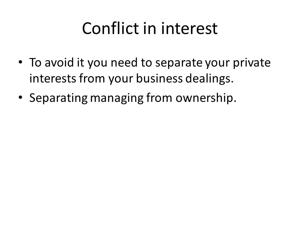Conflict in interest To avoid it you need to separate your private interests from your business dealings.