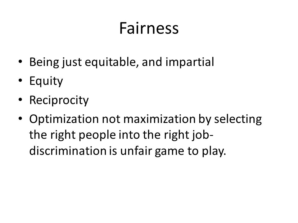 Fairness Being just equitable, and impartial Equity Reciprocity
