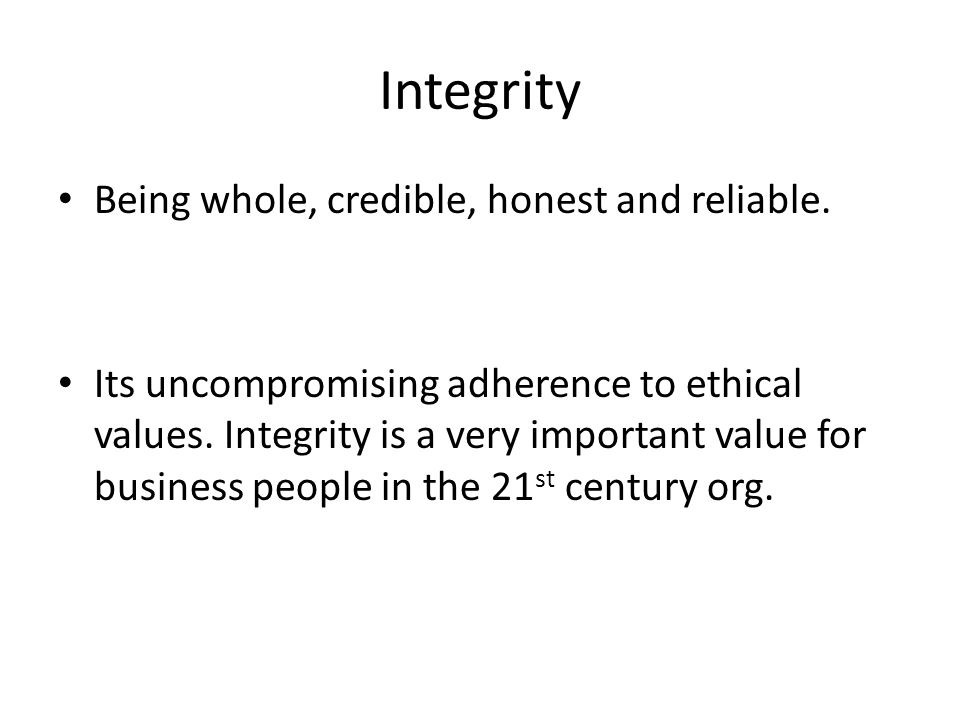 Integrity Being whole, credible, honest and reliable.