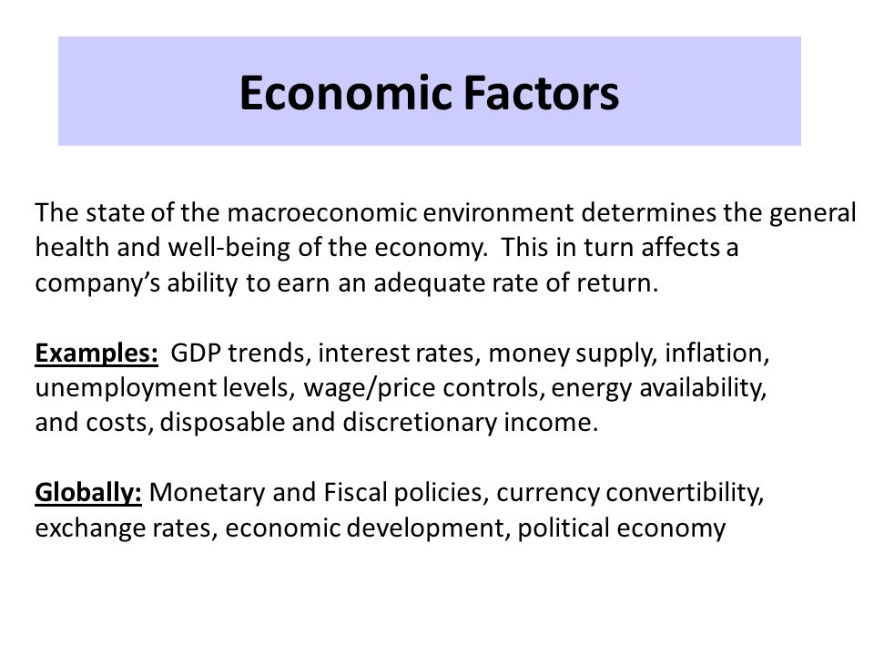 Economic Factors The state of the macroeconomic environment determines the general. health and well-being of the economy. This in turn affects a.