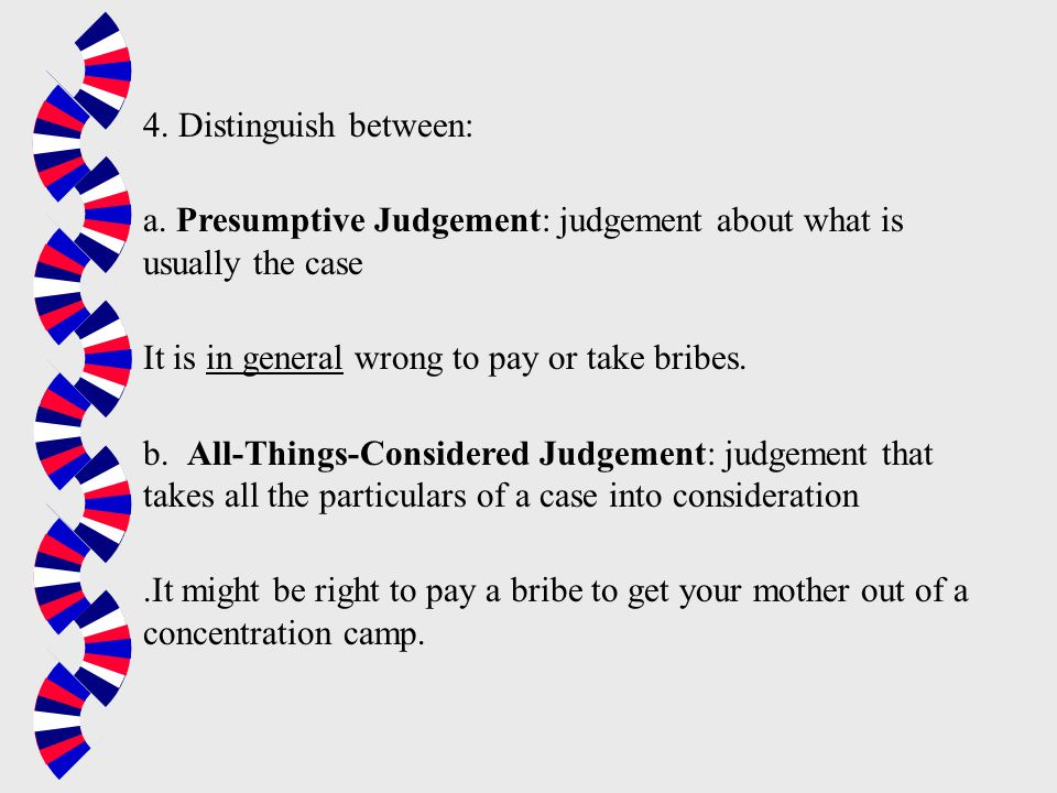 4. Distinguish between: a. Presumptive Judgement: judgement about what is usually the case. It is in general wrong to pay or take bribes.