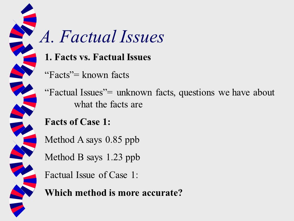 A. Factual Issues 1. Facts vs. Factual Issues Facts = known facts
