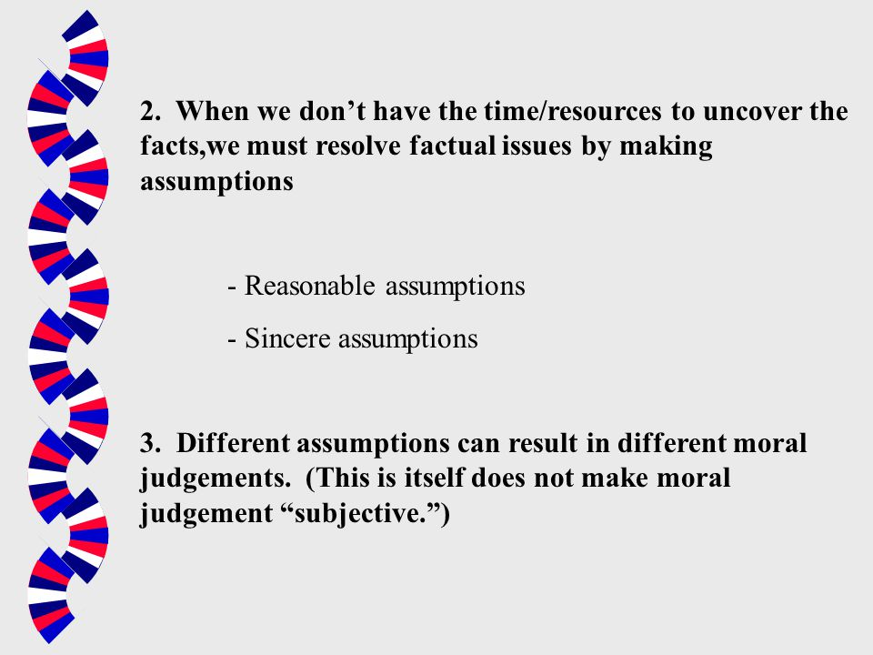 2. When we don't have the time/resources to uncover the facts,we must resolve factual issues by making assumptions