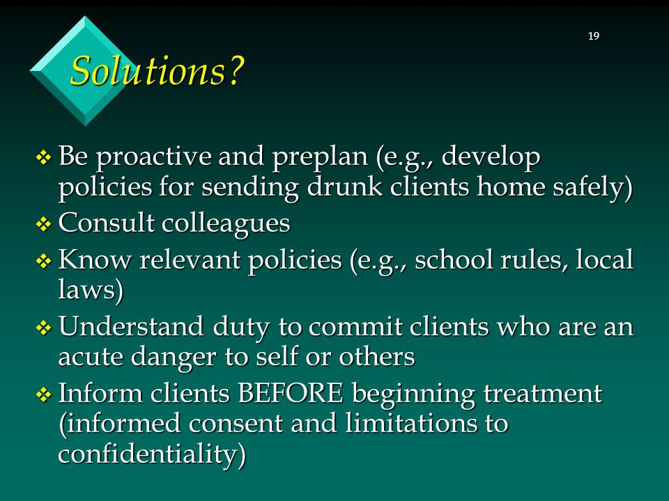 Solutions Be proactive and preplan (e.g., develop policies for sending drunk clients home safely) Consult colleagues.