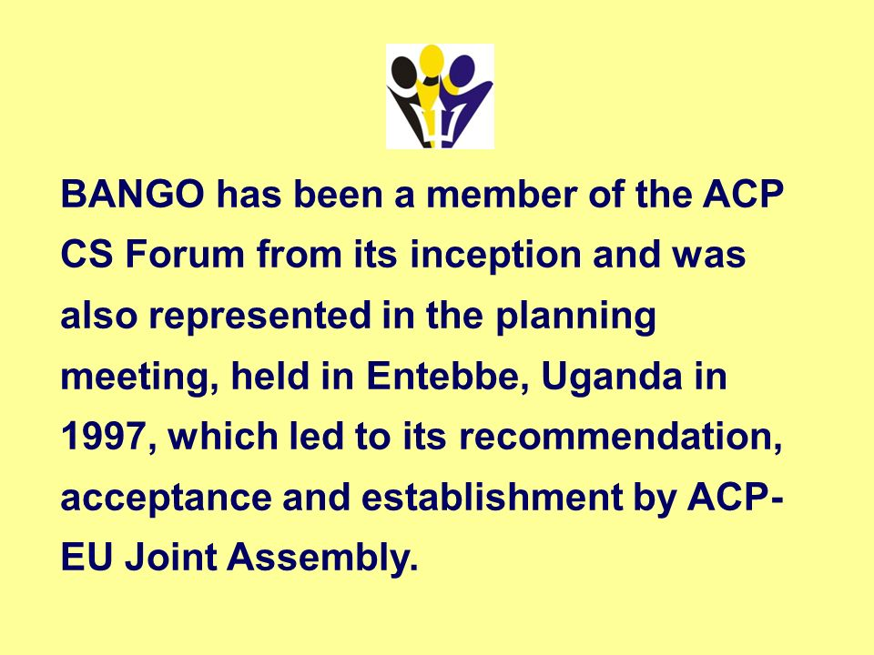 BANGO has been a member of the ACP CS Forum from its inception and was also represented in the planning meeting, held in Entebbe, Uganda in 1997, which led to its recommendation, acceptance and establishment by ACP-EU Joint Assembly.