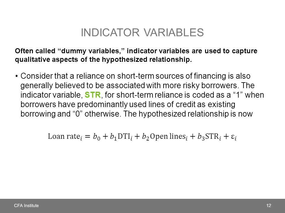 Indicator variables Often called dummy variables, indicator variables are used to capture qualitative aspects of the hypothesized relationship.