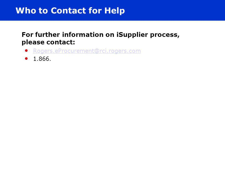 Who to Contact for Help For further information on iSupplier process, please contact: Rogers.eProcurement@rci.rogers.com.