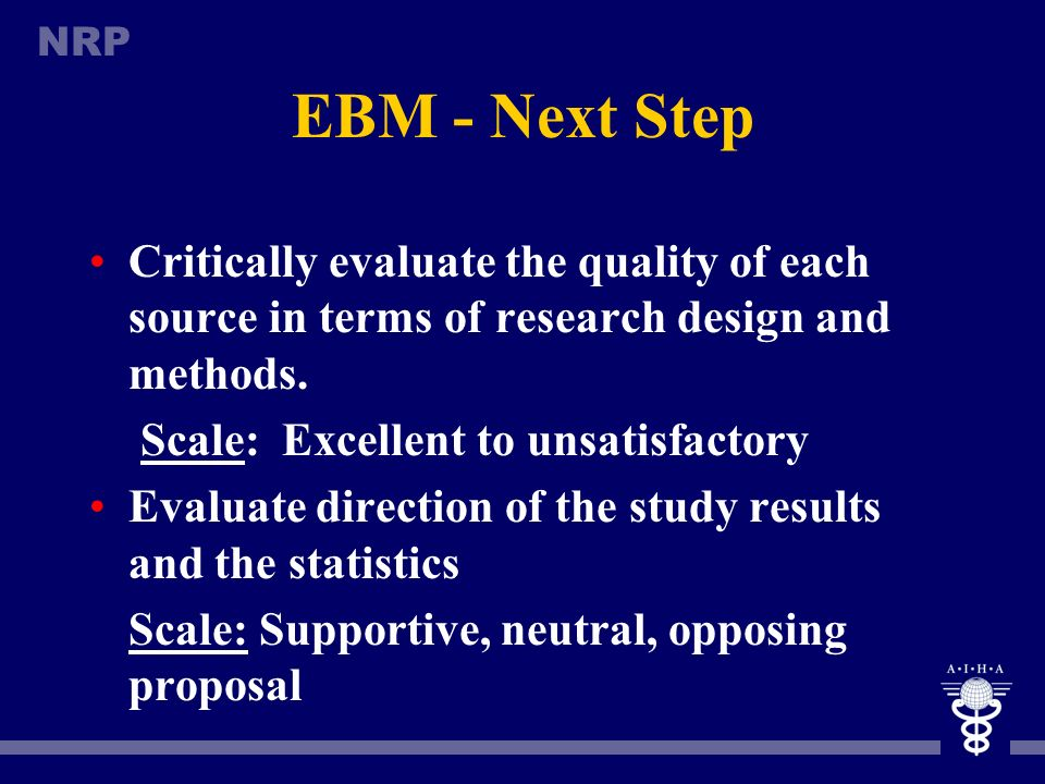 EBM - Next Step Critically evaluate the quality of each source in terms of research design and methods.