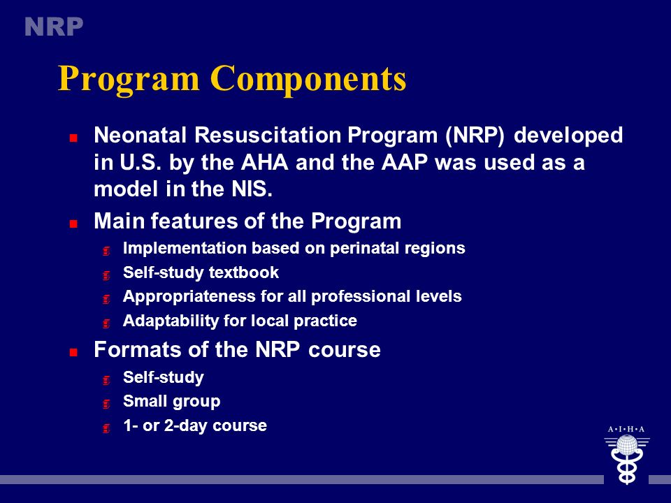 Program Components Neonatal Resuscitation Program (NRP) developed in U.S. by the AHA and the AAP was used as a model in the NIS.