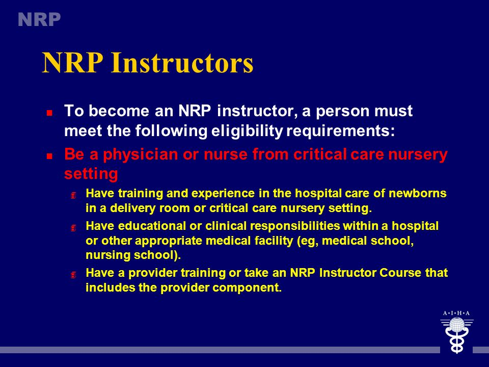 NRP Instructors To become an NRP instructor, a person must meet the following eligibility requirements: