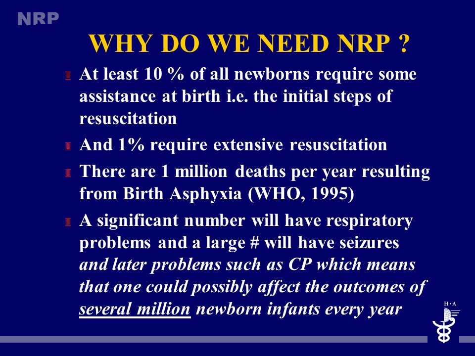 WHY DO WE NEED NRP At least 10 % of all newborns require some assistance at birth i.e. the initial steps of resuscitation.