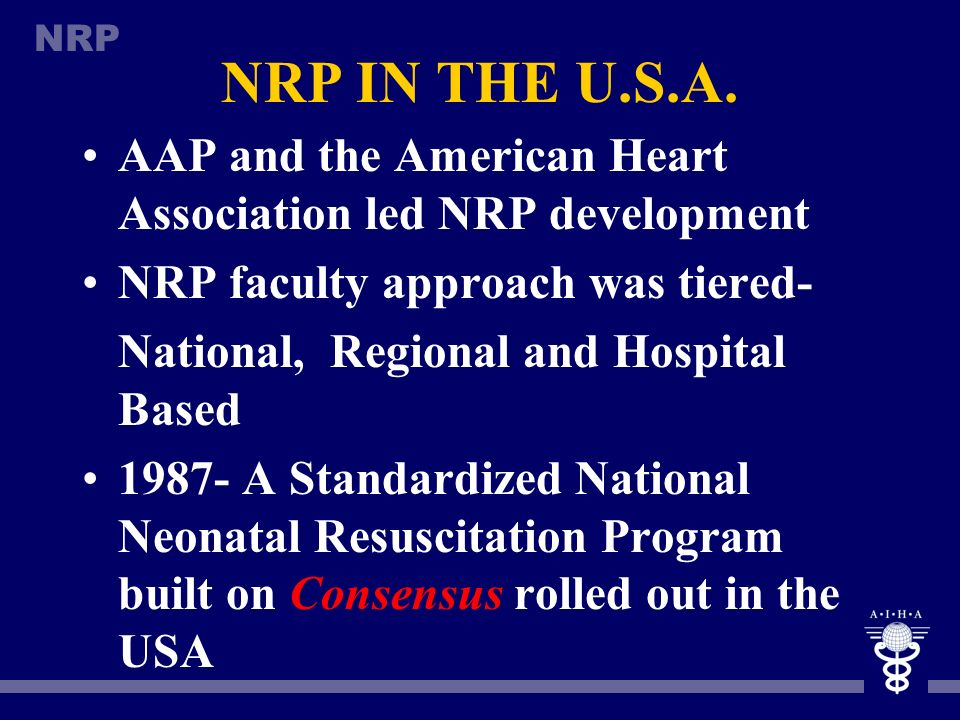 NRP IN THE U.S.A. AAP and the American Heart Association led NRP development. NRP faculty approach was tiered-