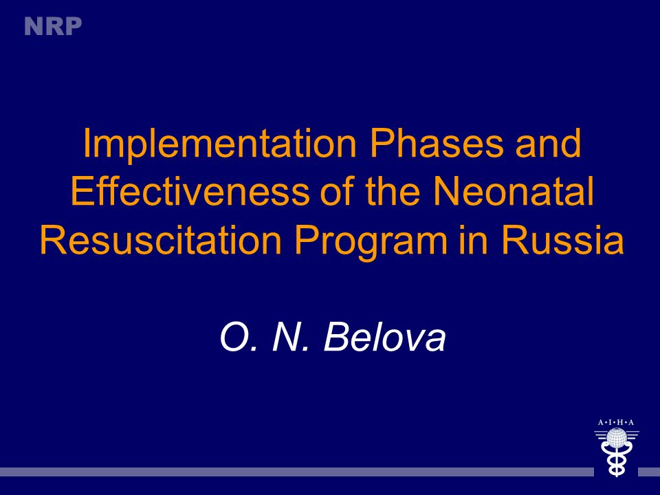 Implementation Phases and Effectiveness of the Neonatal Resuscitation Program in Russia O. N. Belova