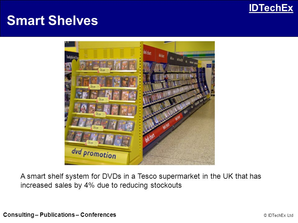 Smart Shelves A smart shelf system for DVDs in a Tesco supermarket in the UK that has increased sales by 4% due to reducing stockouts.