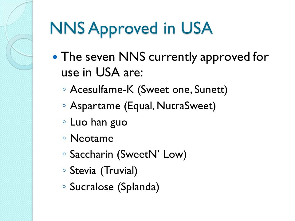 NNS Approved in USA The seven NNS currently approved for use in USA are: Acesulfame-K (Sweet one, Sunett)