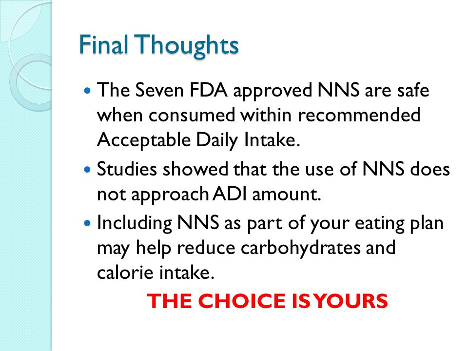 Final Thoughts The Seven FDA approved NNS are safe when consumed within recommended Acceptable Daily Intake.