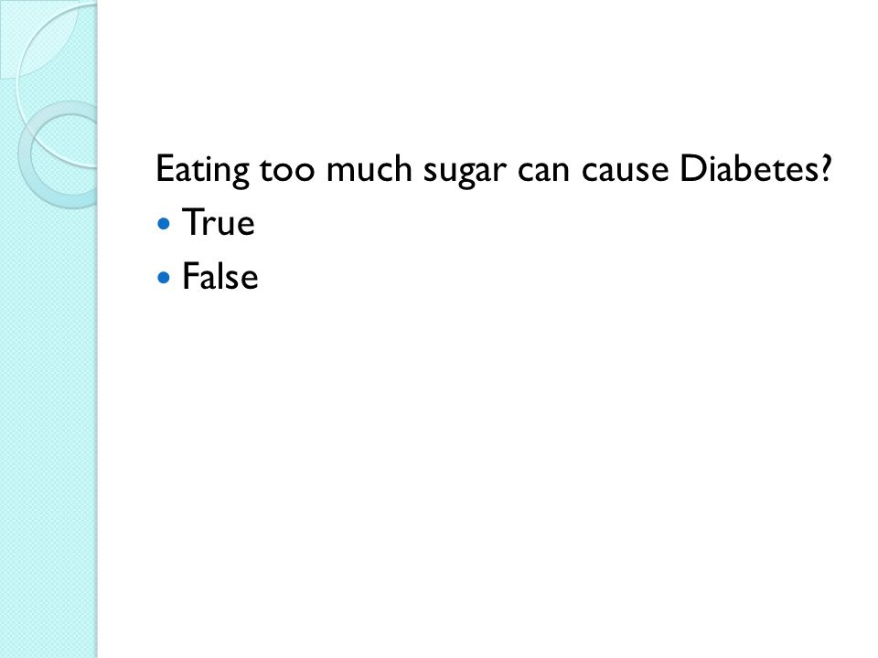 Eating too much sugar can cause Diabetes True False