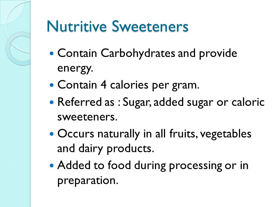 Nutritive Sweeteners Contain Carbohydrates and provide energy.