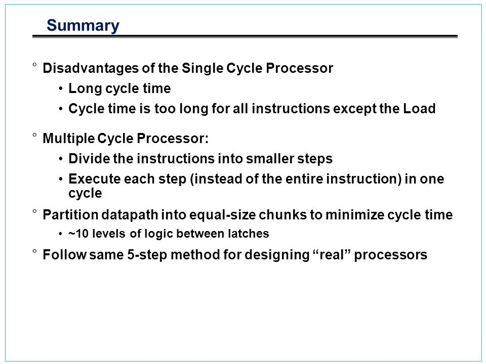 Summary Disadvantages of the Single Cycle Processor Long cycle time