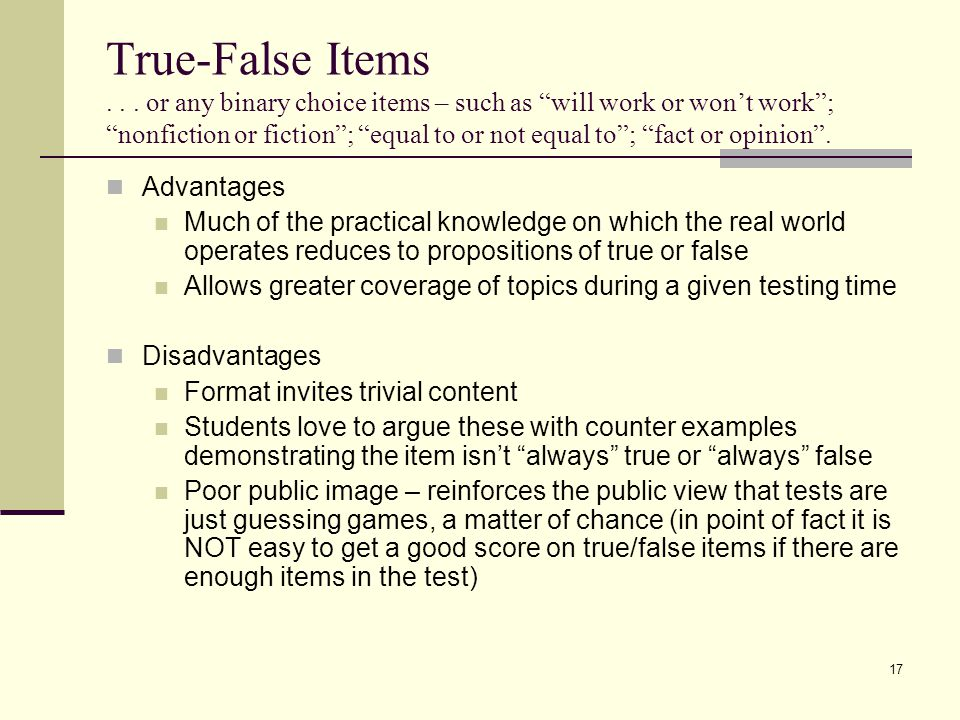 True-False Items or any binary choice items – such as will work or won't work ; nonfiction or fiction ; equal to or not equal to ; fact or opinion .