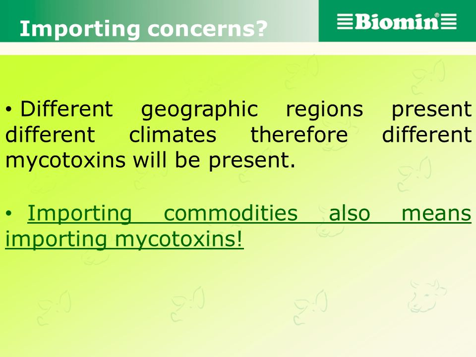 Importing concerns Different geographic regions present different climates therefore different mycotoxins will be present.