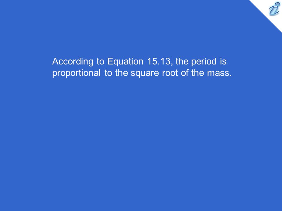 According to Equation 15.13, the period is proportional to the square root of the mass.