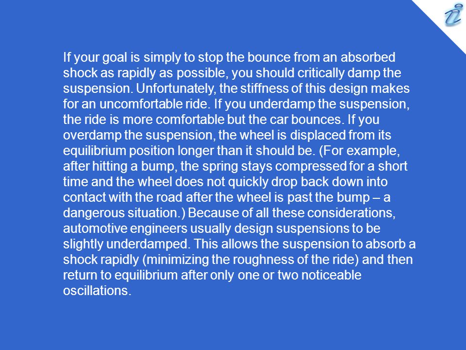 If your goal is simply to stop the bounce from an absorbed shock as rapidly as possible, you should critically damp the suspension.