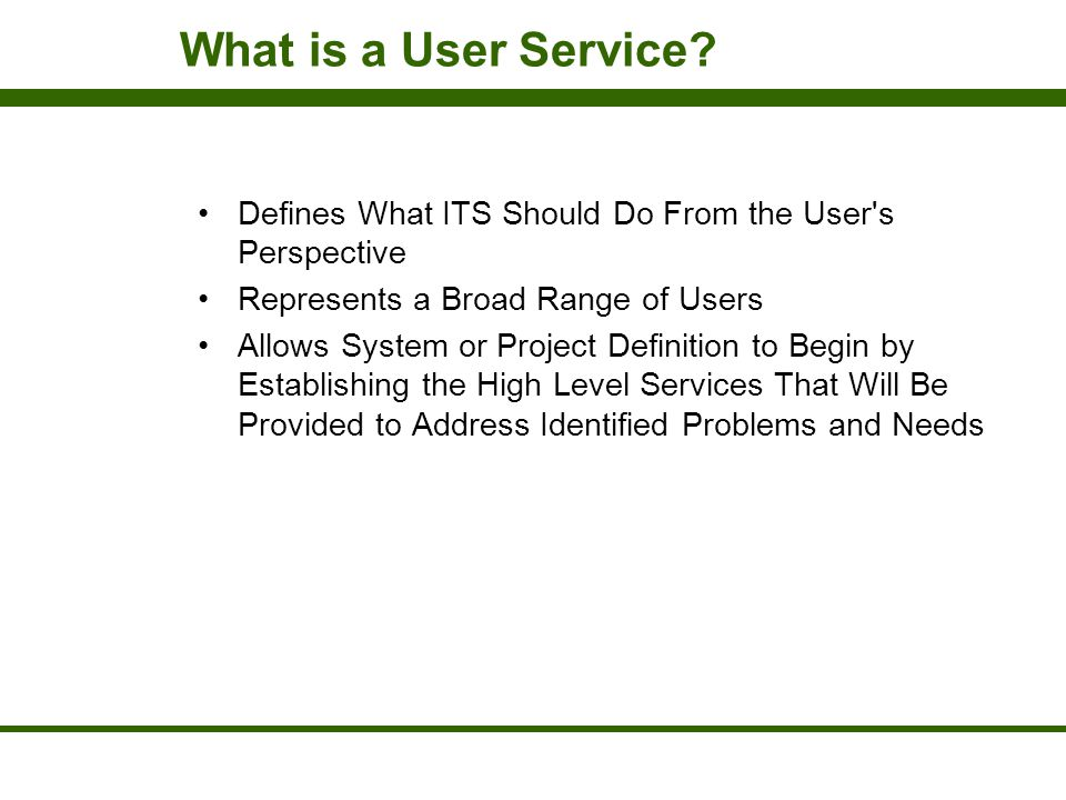 What is a User Service Defines What ITS Should Do From the User s Perspective. Represents a Broad Range of Users.