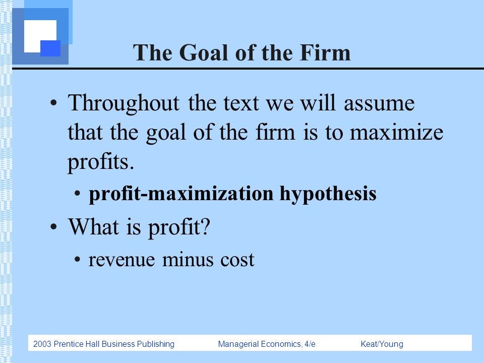 The Goal of the Firm Throughout the text we will assume that the goal of the firm is to maximize profits.