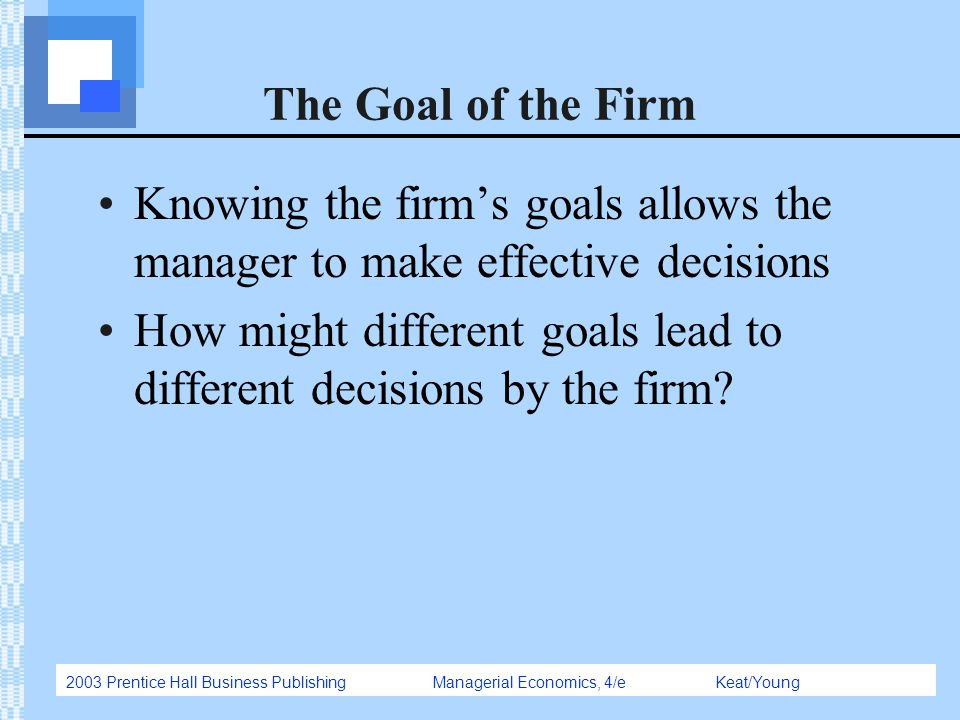The Goal of the Firm Knowing the firm's goals allows the manager to make effective decisions.