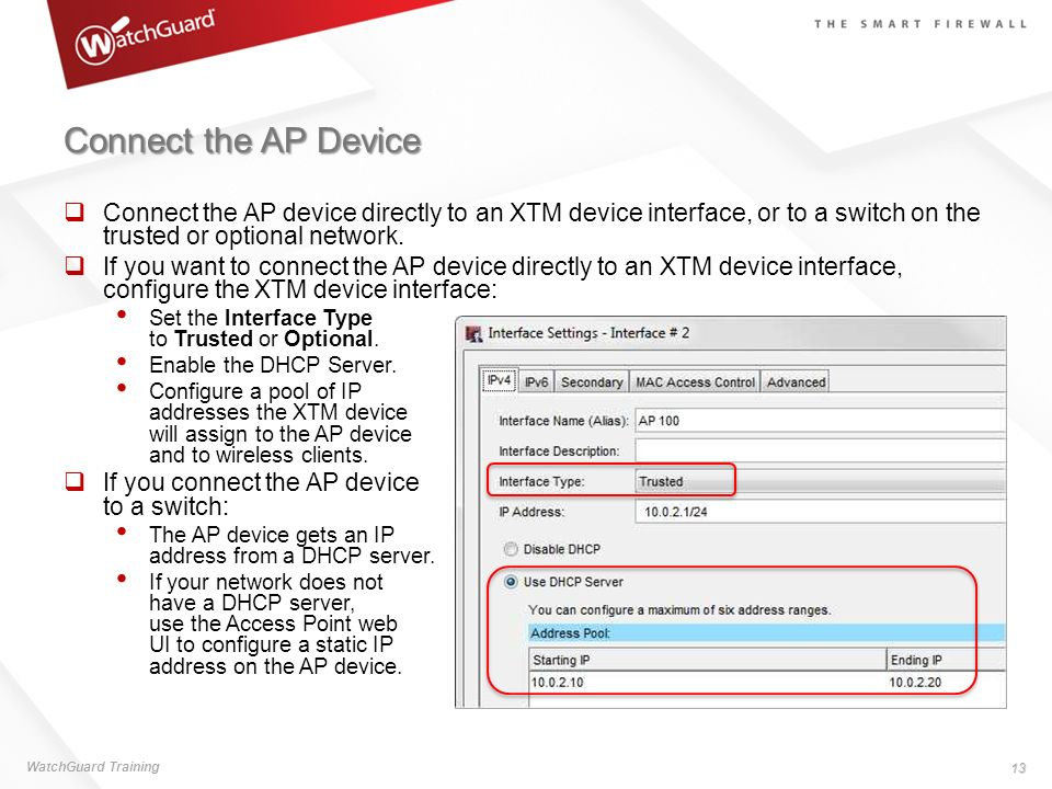 Connect the AP Device Connect the AP device directly to an XTM device interface, or to a switch on the trusted or optional network.