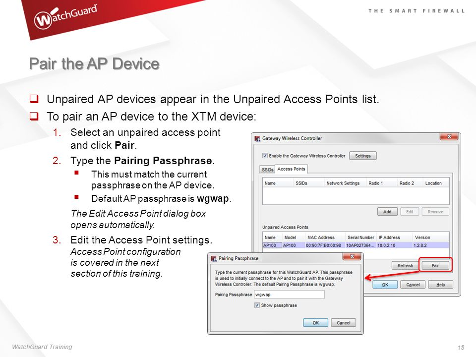 Pair the AP Device Unpaired AP devices appear in the Unpaired Access Points list. To pair an AP device to the XTM device: