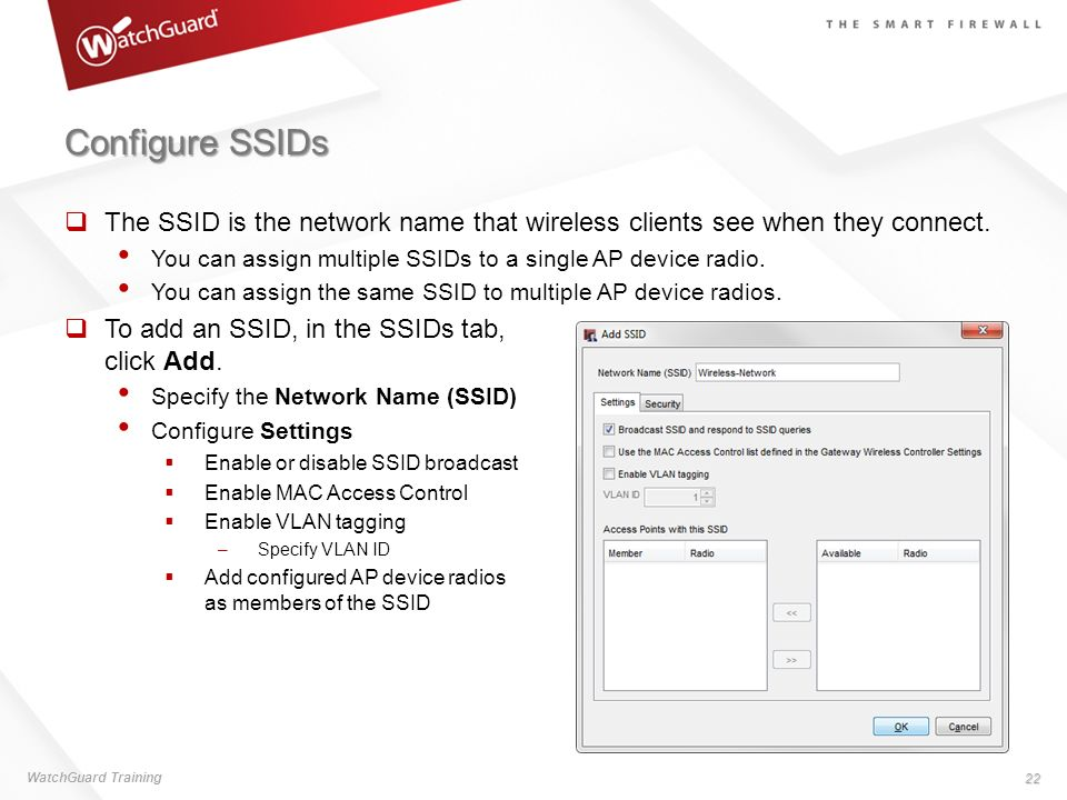 Configure SSIDs The SSID is the network name that wireless clients see when they connect. You can assign multiple SSIDs to a single AP device radio.