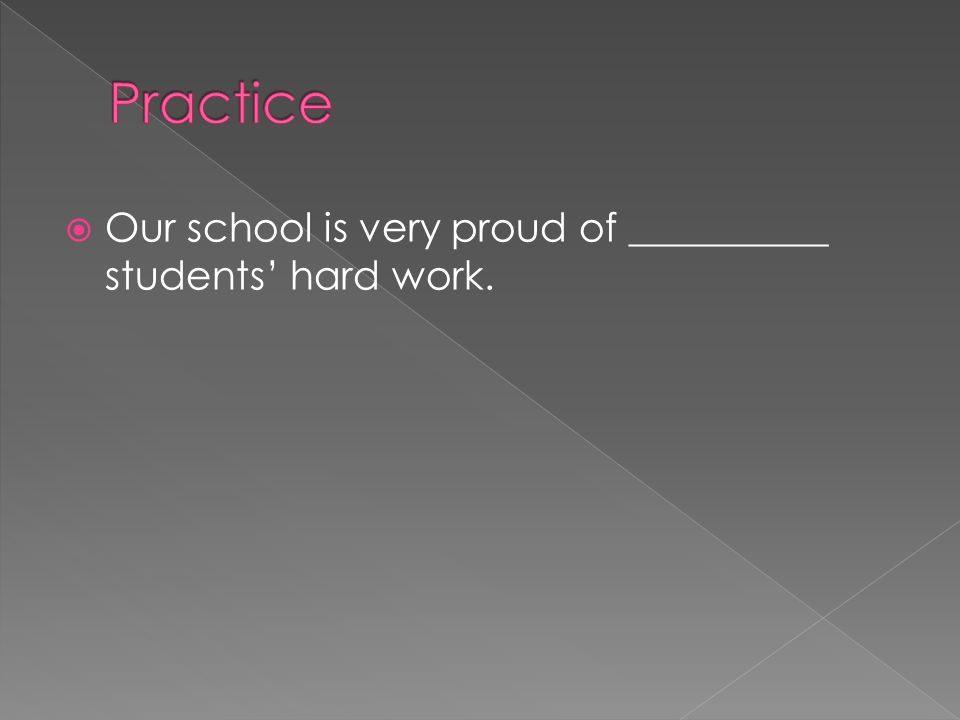 Practice Our school is very proud of __________ students' hard work.