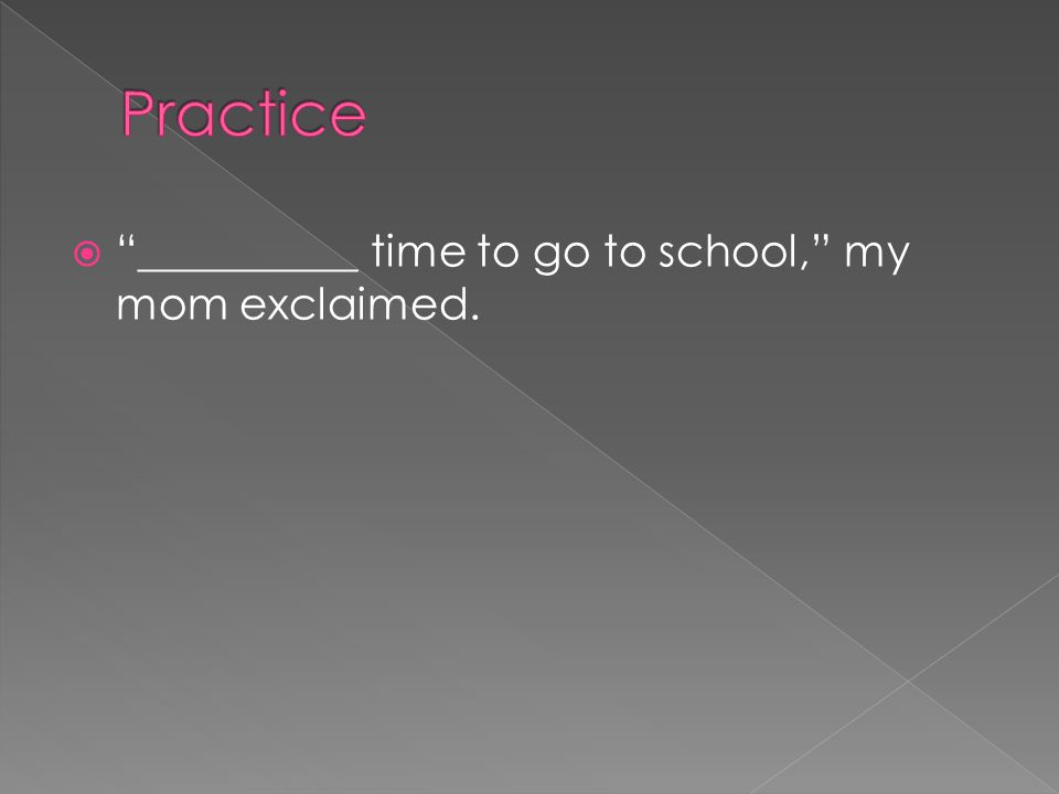 Practice __________ time to go to school, my mom exclaimed.
