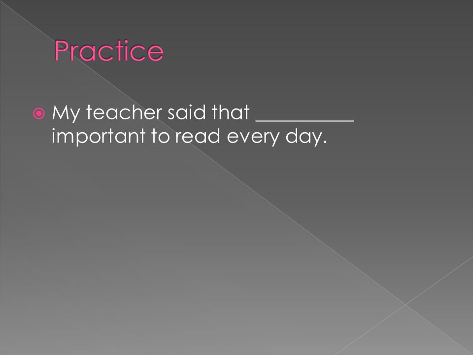 Practice My teacher said that __________ important to read every day.