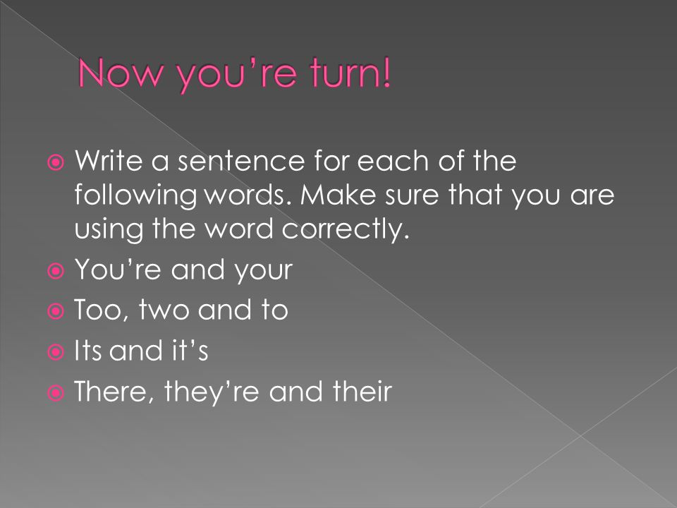 Now you're turn! Write a sentence for each of the following words. Make sure that you are using the word correctly.