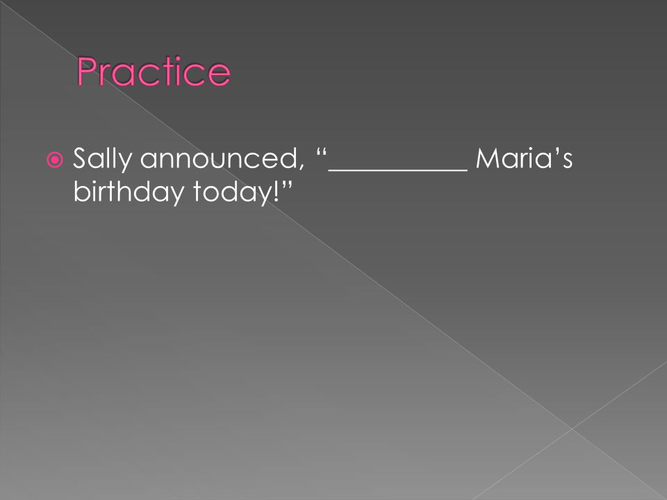 Practice Sally announced, __________ Maria's birthday today!