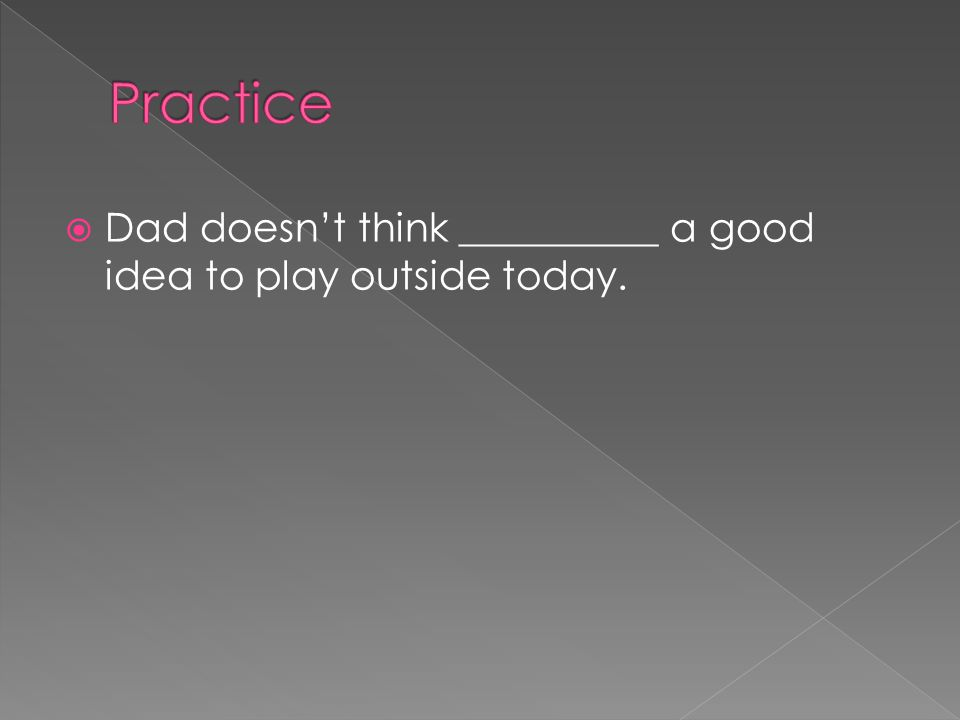 Practice Dad doesn't think __________ a good idea to play outside today.