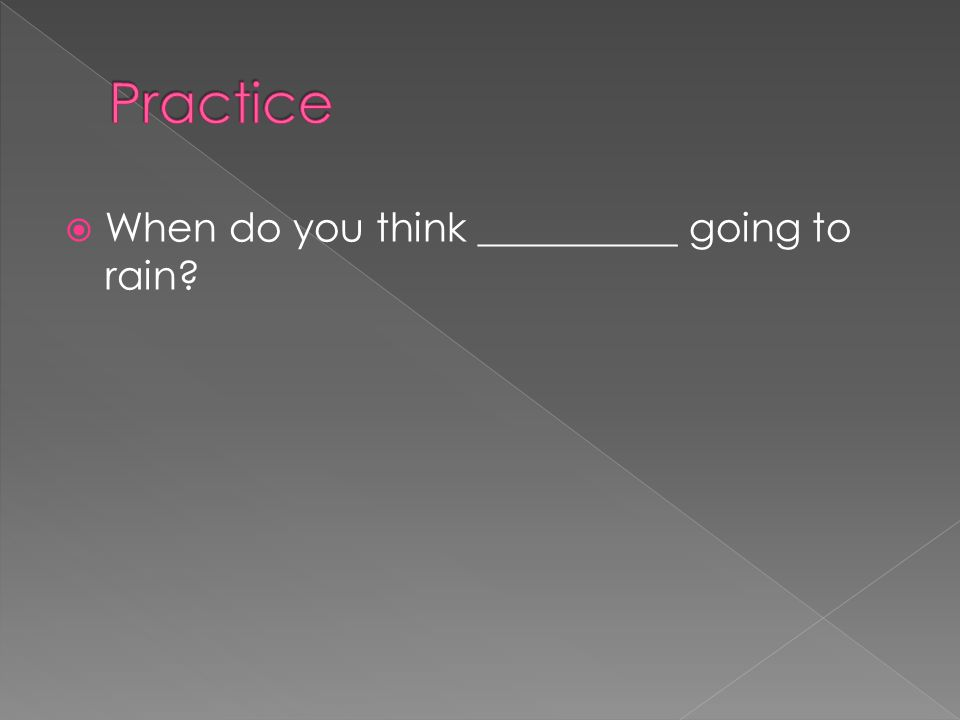 Practice When do you think __________ going to rain