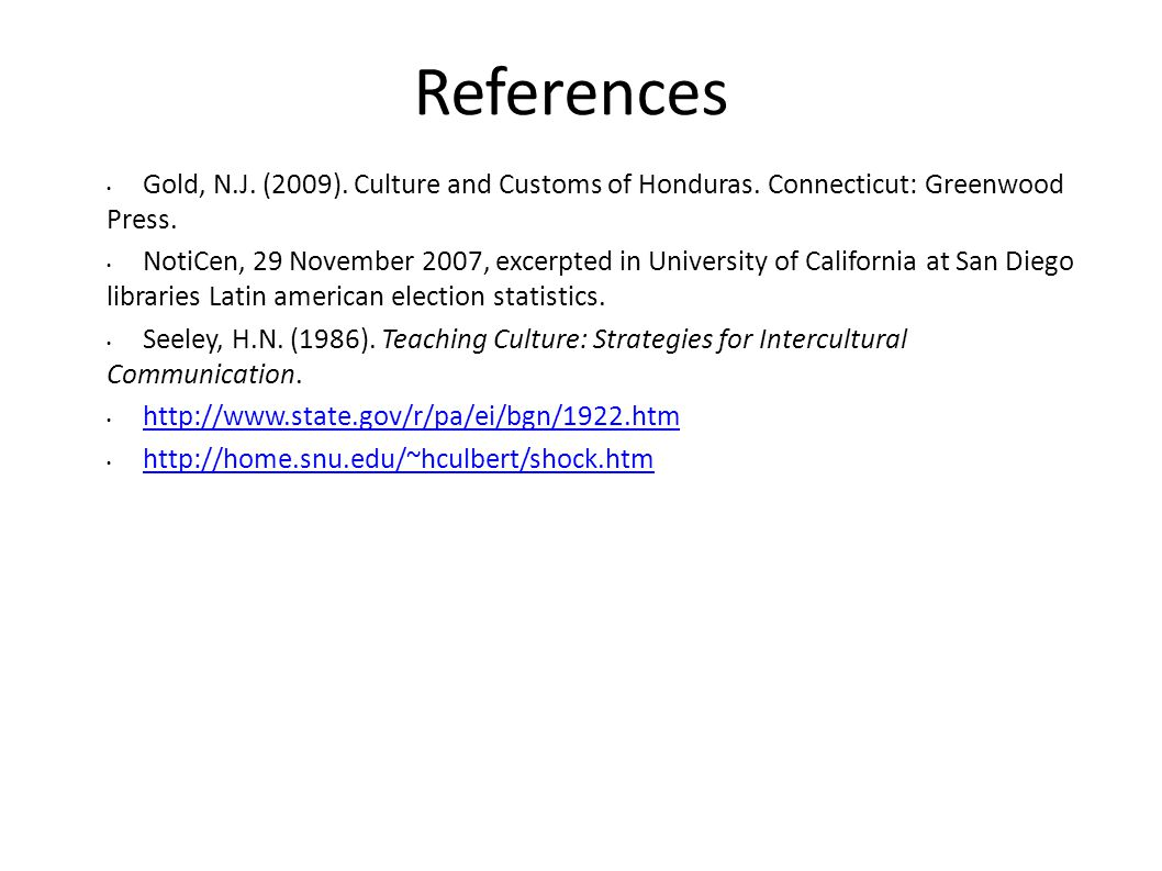 References Gold, N.J. (2009). Culture and Customs of Honduras. Connecticut: Greenwood Press.