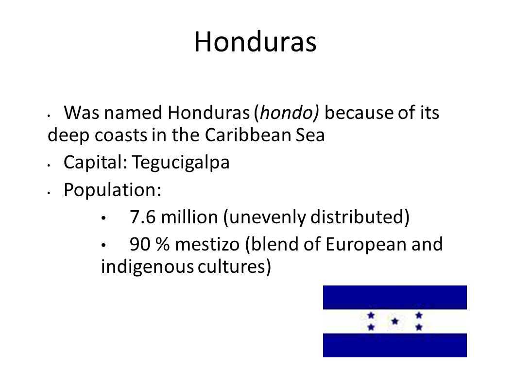 Honduras Was named Honduras (hondo) because of its deep coasts in the Caribbean Sea. Capital: Tegucigalpa.
