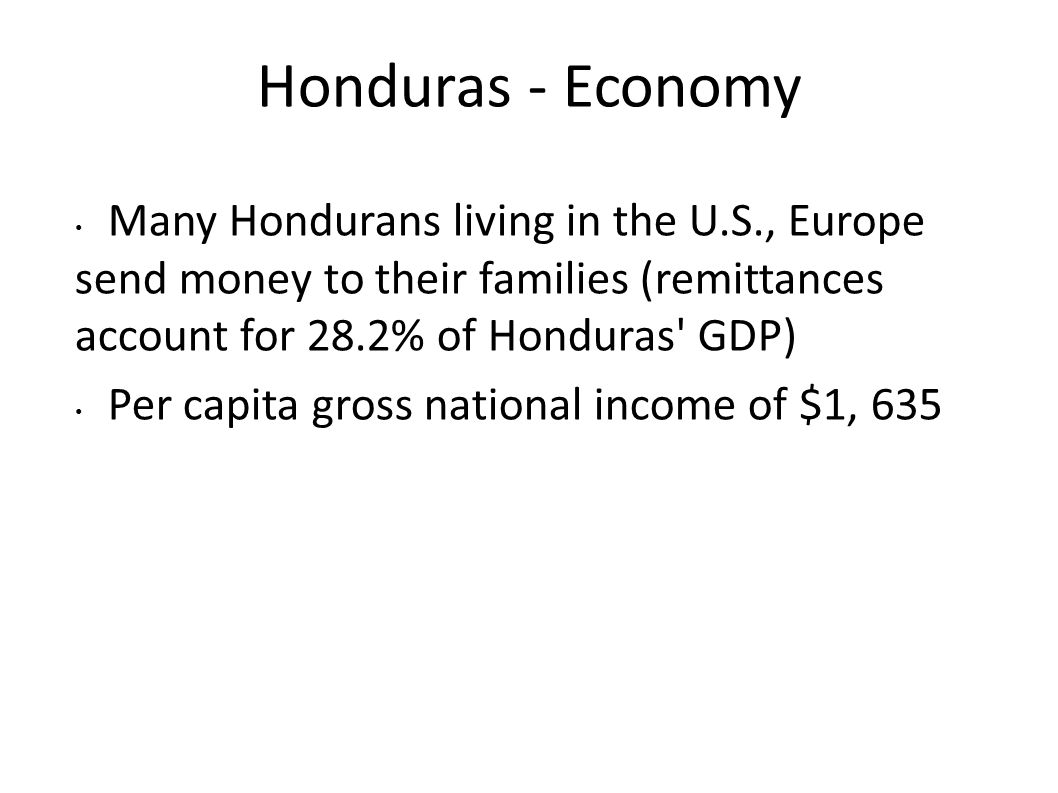 Honduras - Economy Many Hondurans living in the U.S., Europe send money to their families (remittances account for 28.2% of Honduras GDP)