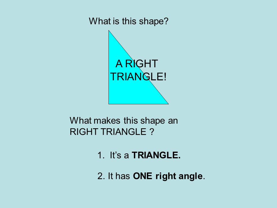 A RIGHT TRIANGLE! What is this shape What makes this shape an