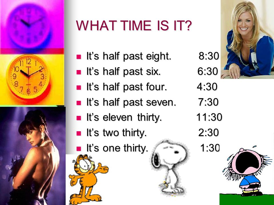 WHAT TIME IS IT It's half past eight. 8:30 It's half past six. 6:30