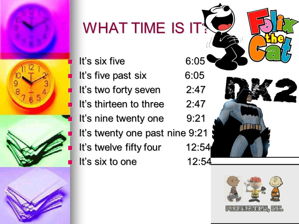 WHAT TIME IS IT It's six five 6:05 It's five past six 6:05