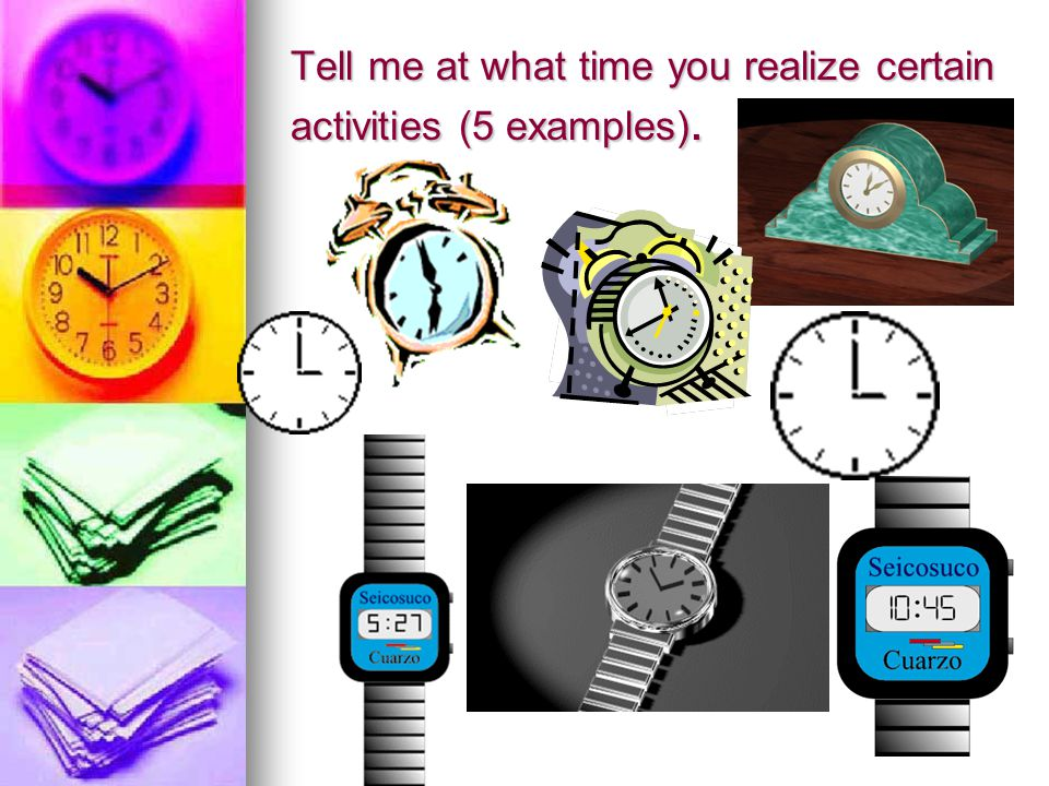 Tell me at what time you realize certain activities (5 examples).
