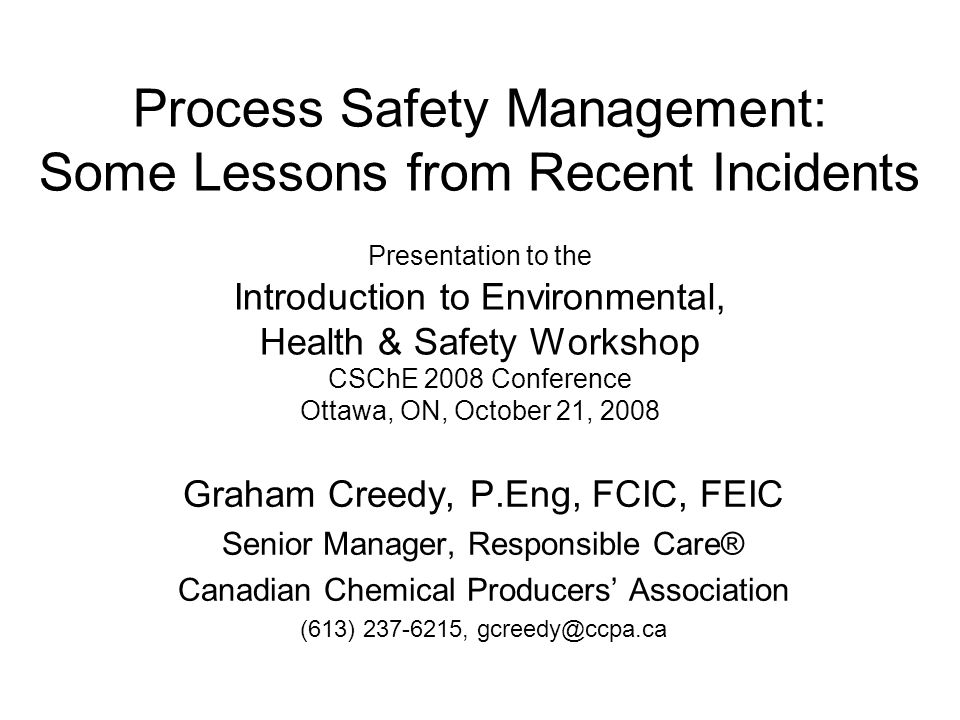 Process Safety Management: Some Lessons from Recent Incidents Presentation to the Introduction to Environmental, Health & Safety Workshop CSChE 2008 Conference Ottawa, ON, October 21, 2008