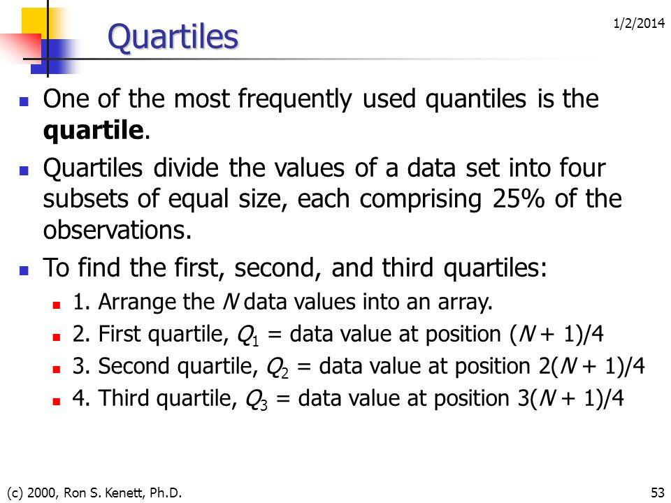 Quartiles One of the most frequently used quantiles is the quartile.