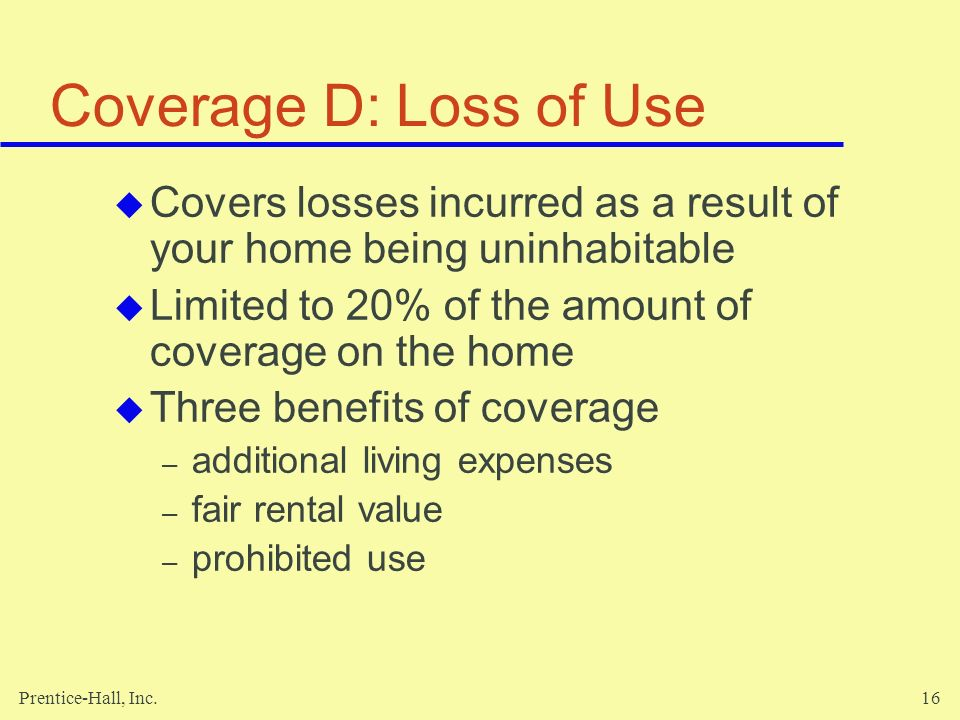 Coverage D: Loss of Use Covers losses incurred as a result of your home being uninhabitable. Limited to 20% of the amount of coverage on the home.